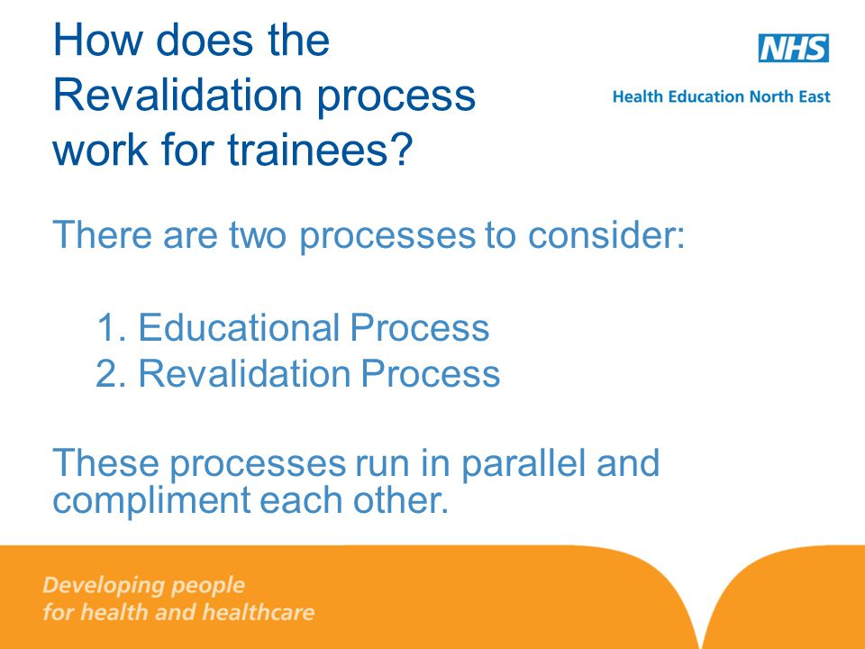 How does the Revalidation process work for trainees? There are two processes to consider: 1. Educational Process 2. Revalidation Process These process