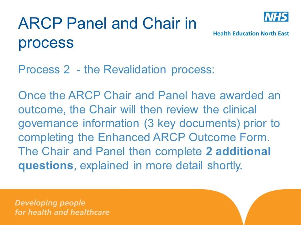 ARCP Panel and Chair in process Process 2 - the Revalidation process: Once the ARCP Chair and Panel have awarded an outcome, the Chair will then revie