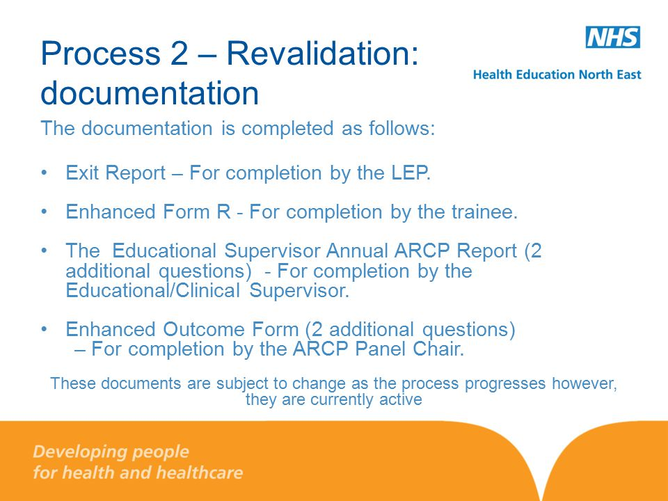 Process 2 – Revalidation: documentation The documentation is completed as follows: Exit Report – For completion by the LEP. Enhanced Form R - For comp