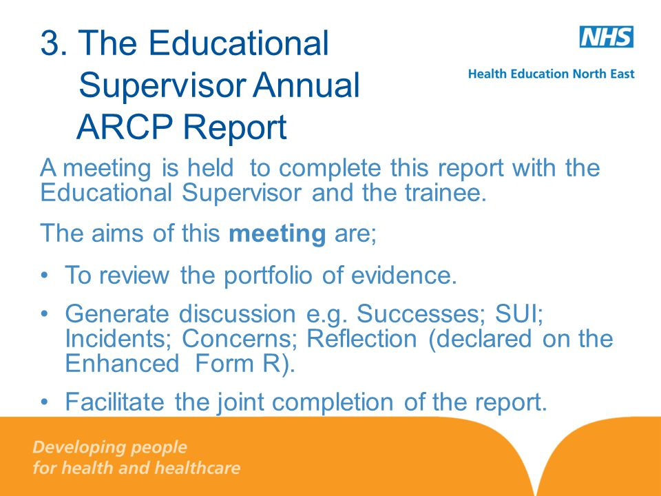 3. The Educational Supervisor Annual ARCP Report A meeting is held to complete this report with the Educational Supervisor and the trainee. The aims o