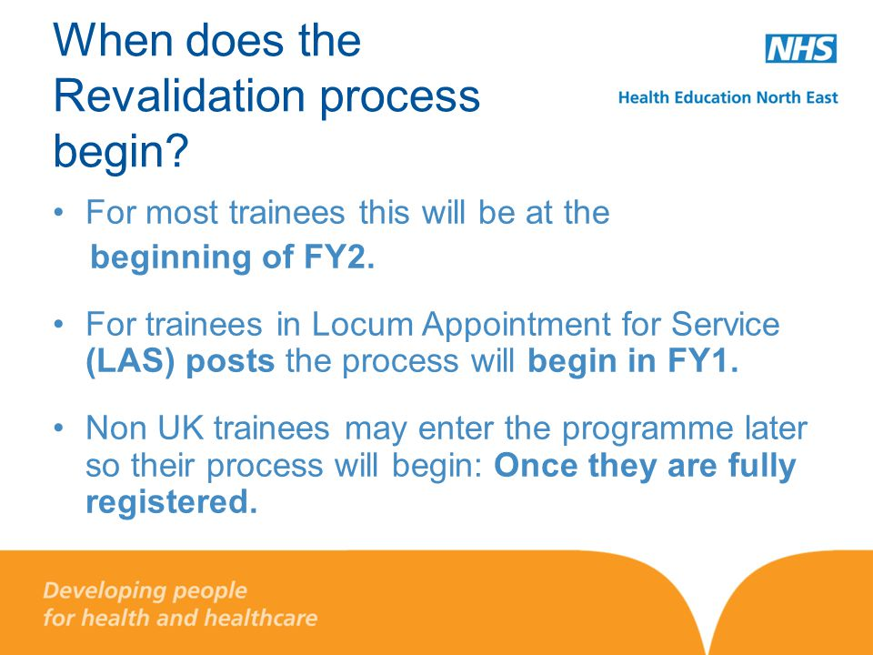 When does the Revalidation process begin? For most trainees this will be at the beginning of FY2. For trainees in Locum Appointment for Service (LAS)