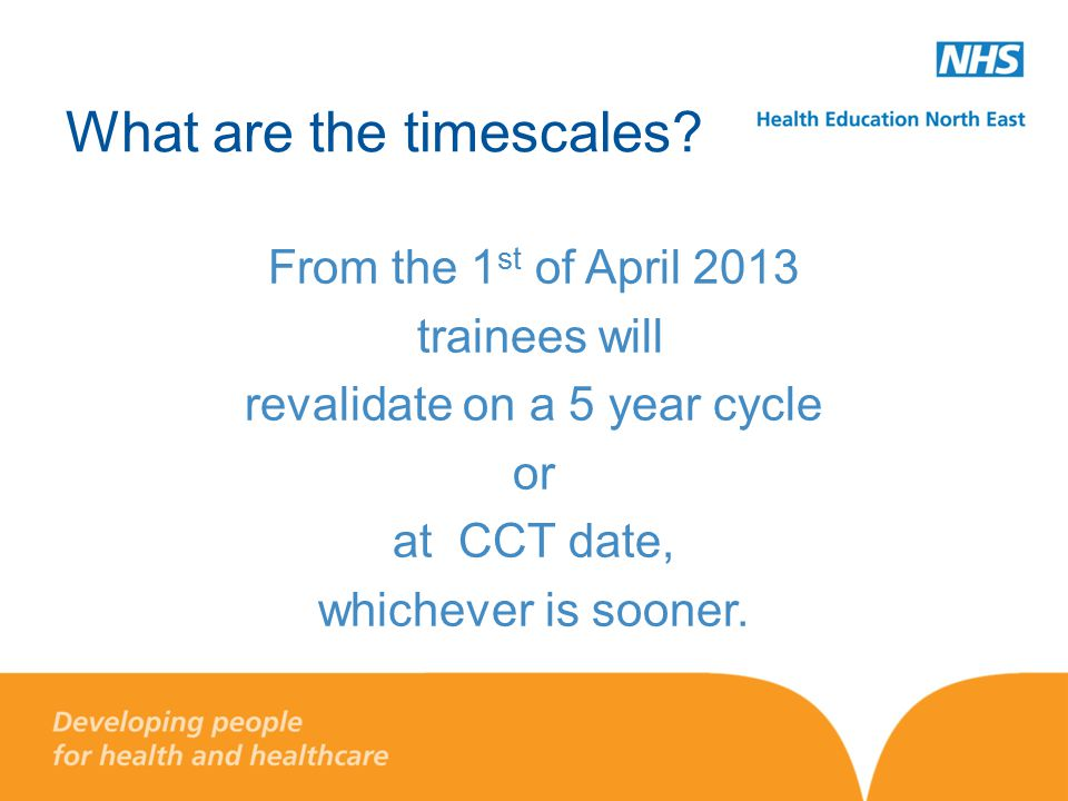 What are the timescales? From the 1 st of April 2013 trainees will revalidate on a 5 year cycle or at CCT date, whichever is sooner.