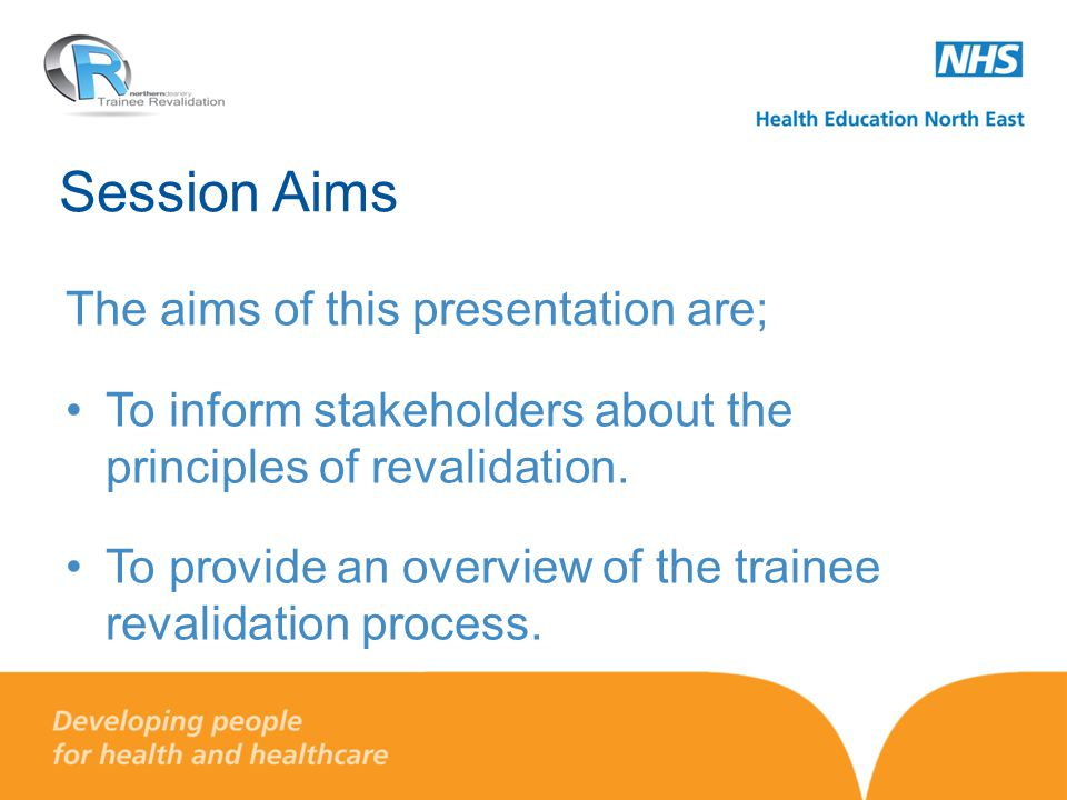 Session Aims The aims of this presentation are; To inform stakeholders about the principles of revalidation. To provide an overview of the trainee rev