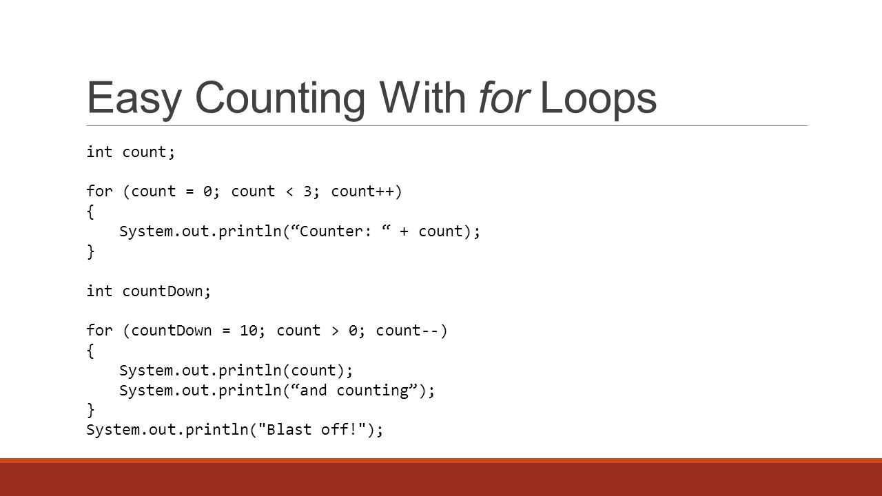 Easy Counting With for Loops int count; for (count = 0; count < 3; count++) { System.out.println( Counter: + count); } int countDown; for (countDown = 10; count > 0; count--) { System.out.println(count); System.out.println( and counting ); } System.out.println( Blast off! );