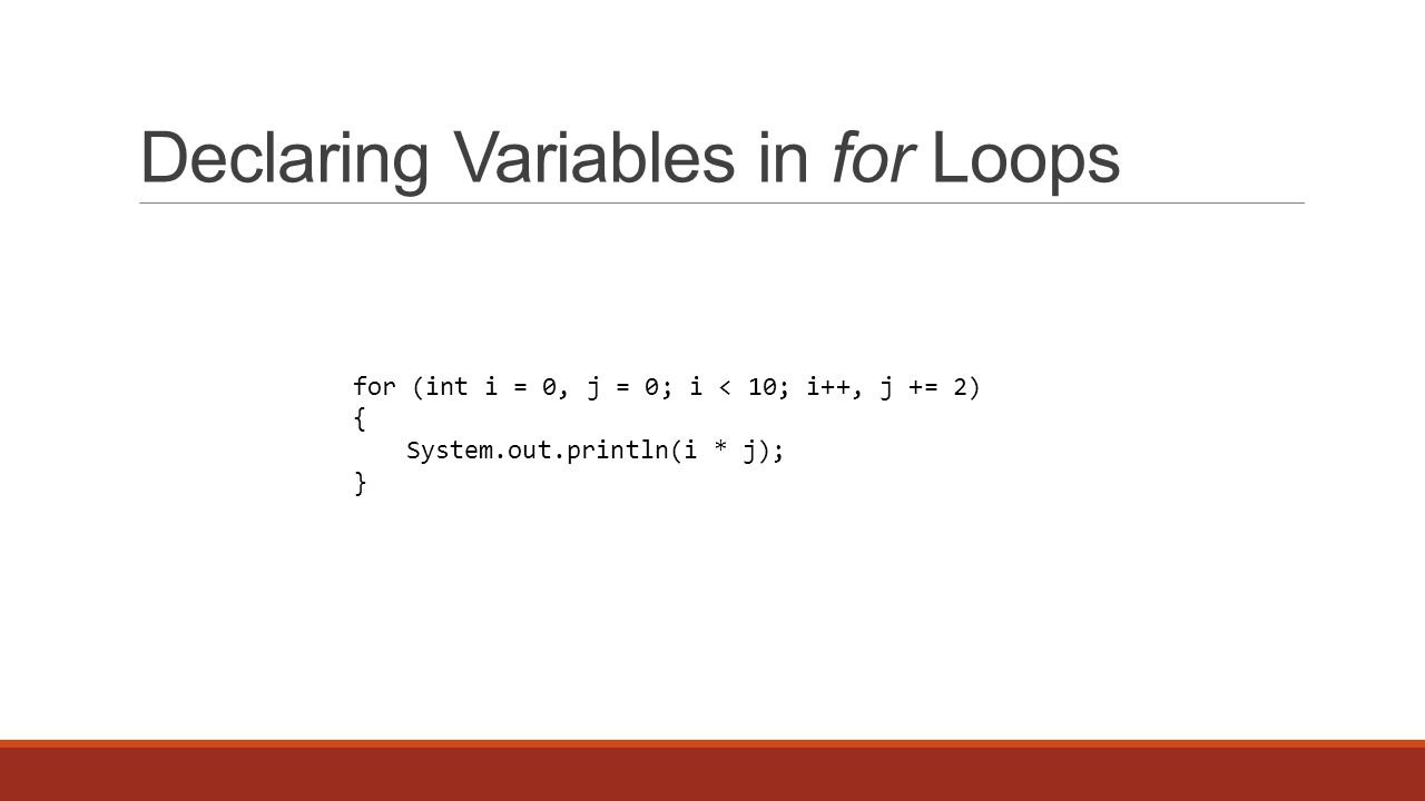 Declaring Variables in for Loops for (int i = 0, j = 0; i < 10; i++, j += 2) { System.out.println(i * j); }