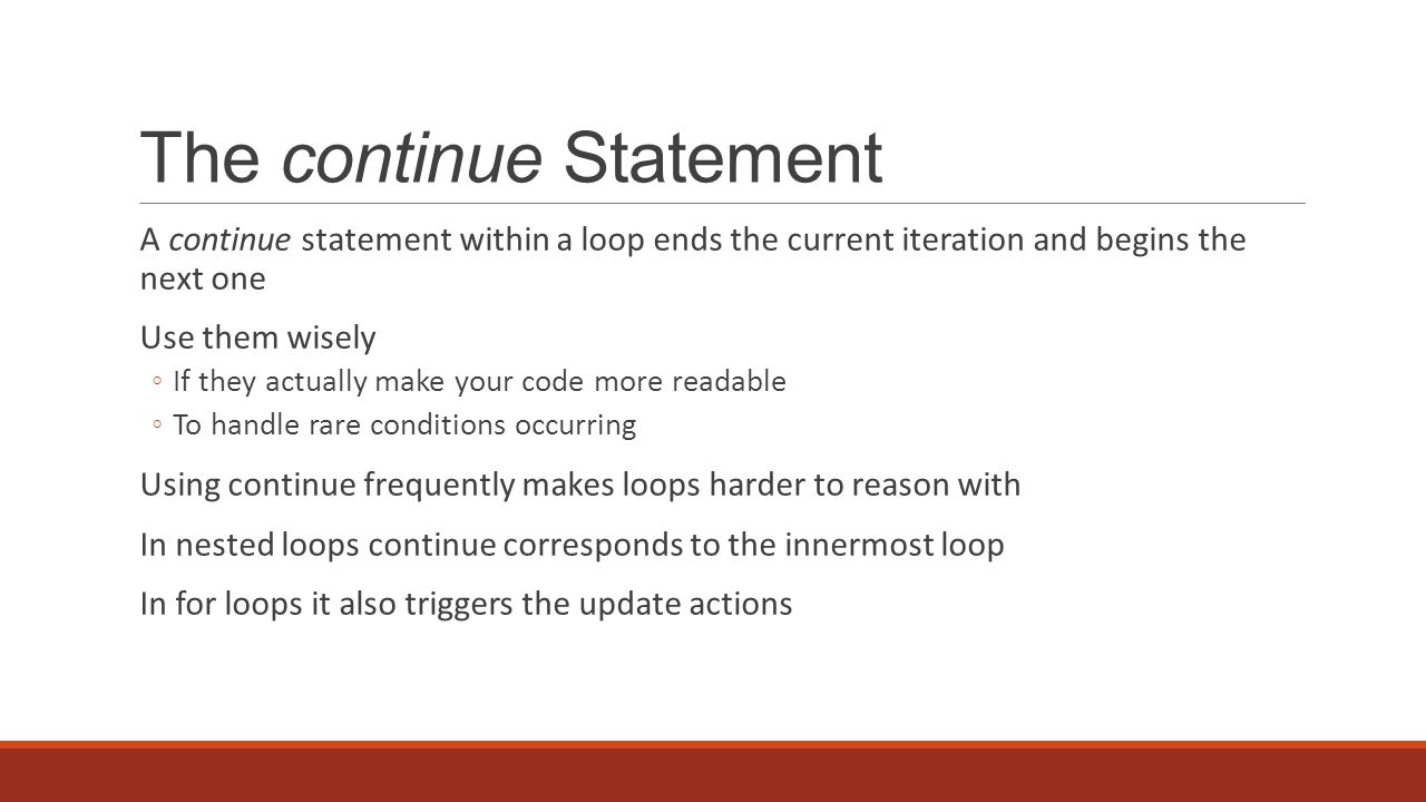 The continue Statement A continue statement within a loop ends the current iteration and begins the next one Use them wisely ◦If they actually make your code more readable ◦To handle rare conditions occurring Using continue frequently makes loops harder to reason with In nested loops continue corresponds to the innermost loop In for loops it also triggers the update actions