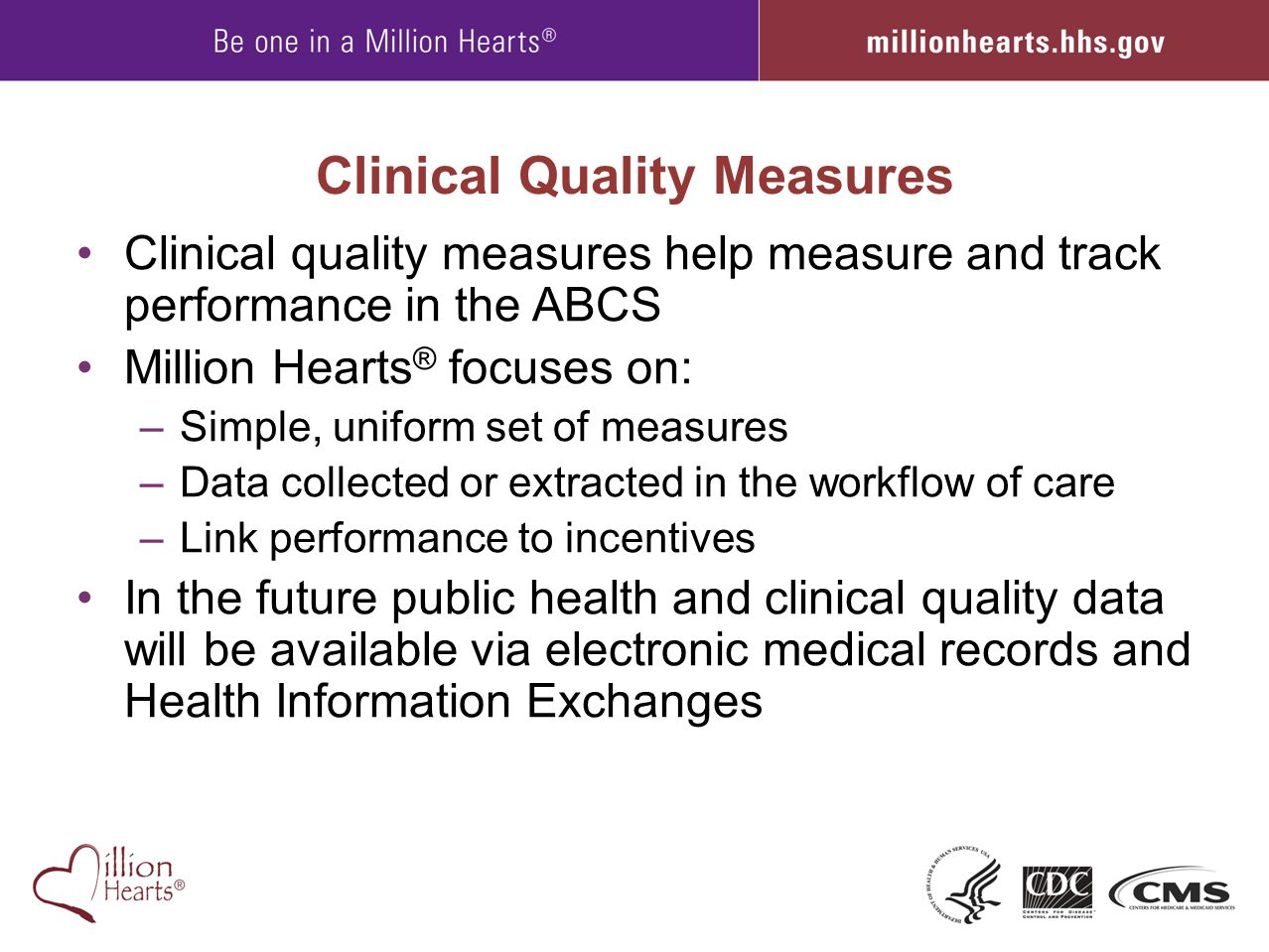 Clinical Quality Measures Clinical quality measures help measure and track performance in the ABCS Million Hearts ® focuses on: –Simple, uniform set o