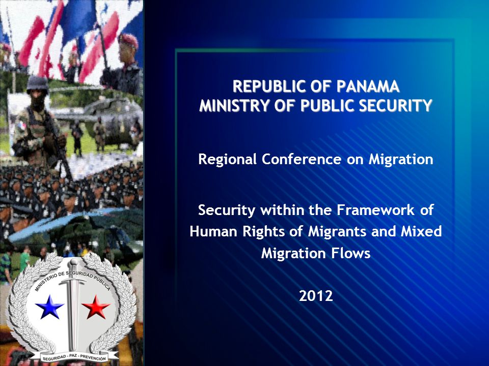 REPUBLIC OF PANAMA MINISTRY OF PUBLIC SECURITY Regional Conference on Migration Security within the Framework of Human Rights of Migrants and Mixed Mi