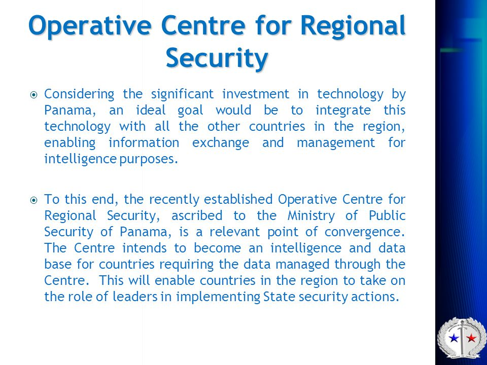 Operative Centre for Regional Security  Considering the significant investment in technology by Panama, an ideal goal would be to integrate this tech