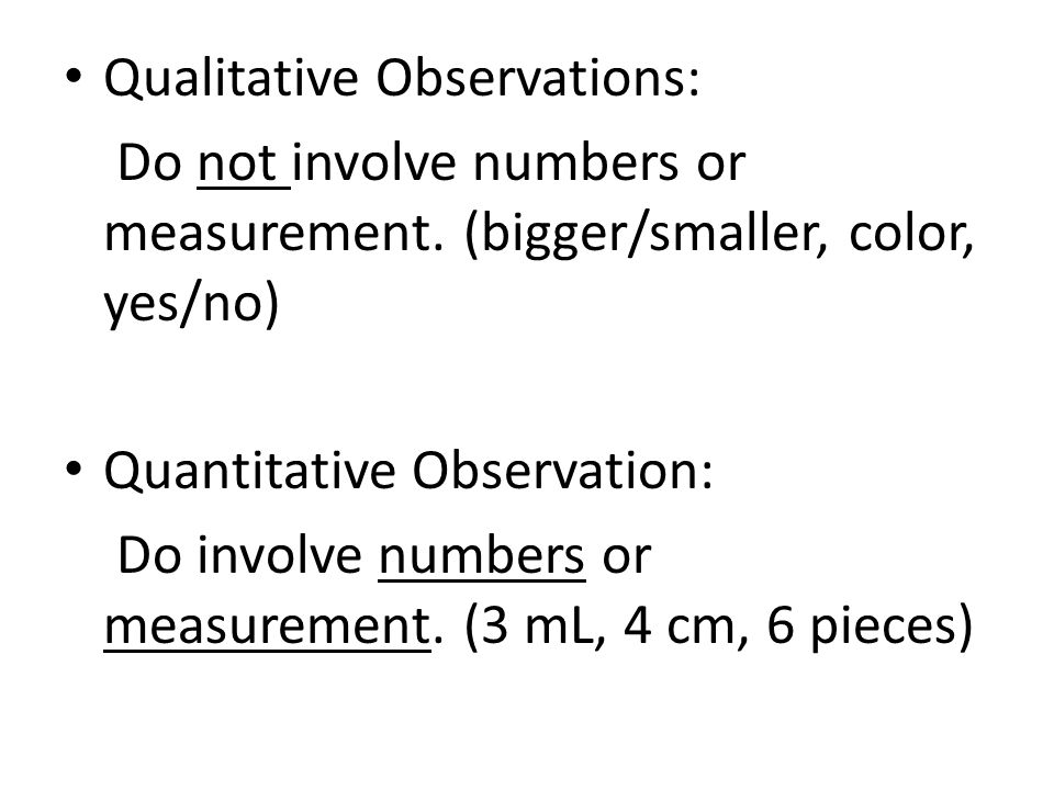 Qualitative Observations: Do not involve numbers or measurement. (bigger/smaller, color, yes/no) Quantitative Observation: Do involve numbers or measu