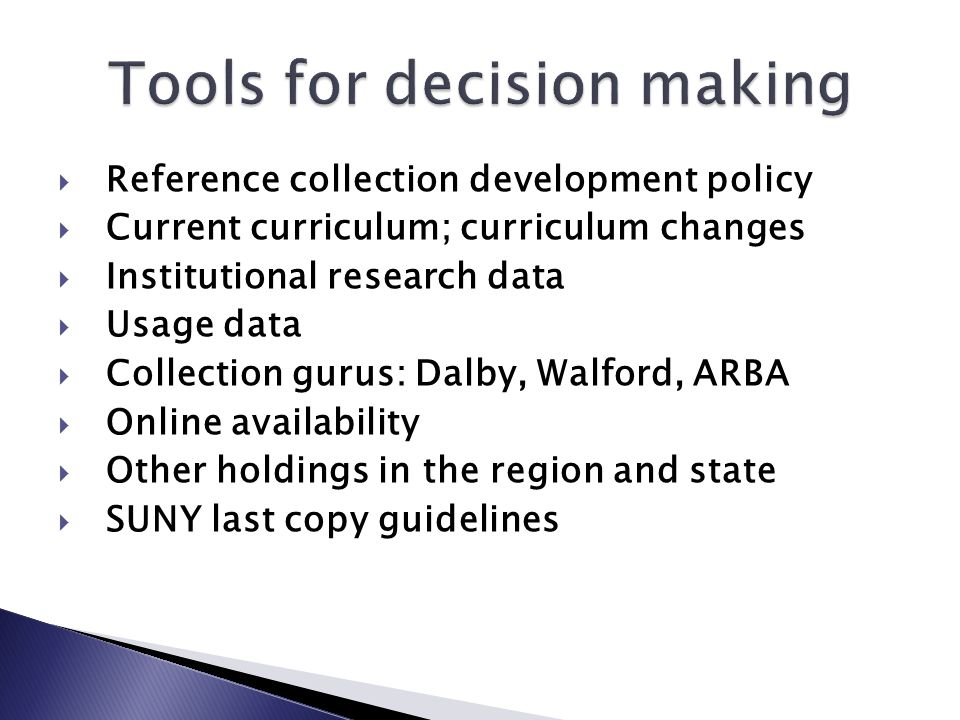  Reference collection development policy  Current curriculum; curriculum changes  Institutional research data  Usage data  Collection gurus: Dalby, Walford, ARBA  Online availability  Other holdings in the region and state  SUNY last copy guidelines