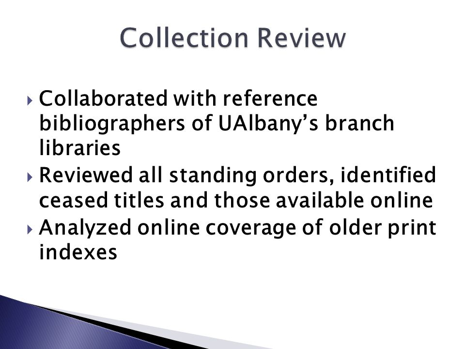 Collaborated with reference bibliographers of UAlbany's branch libraries  Reviewed all standing orders, identified ceased titles and those available online  Analyzed online coverage of older print indexes