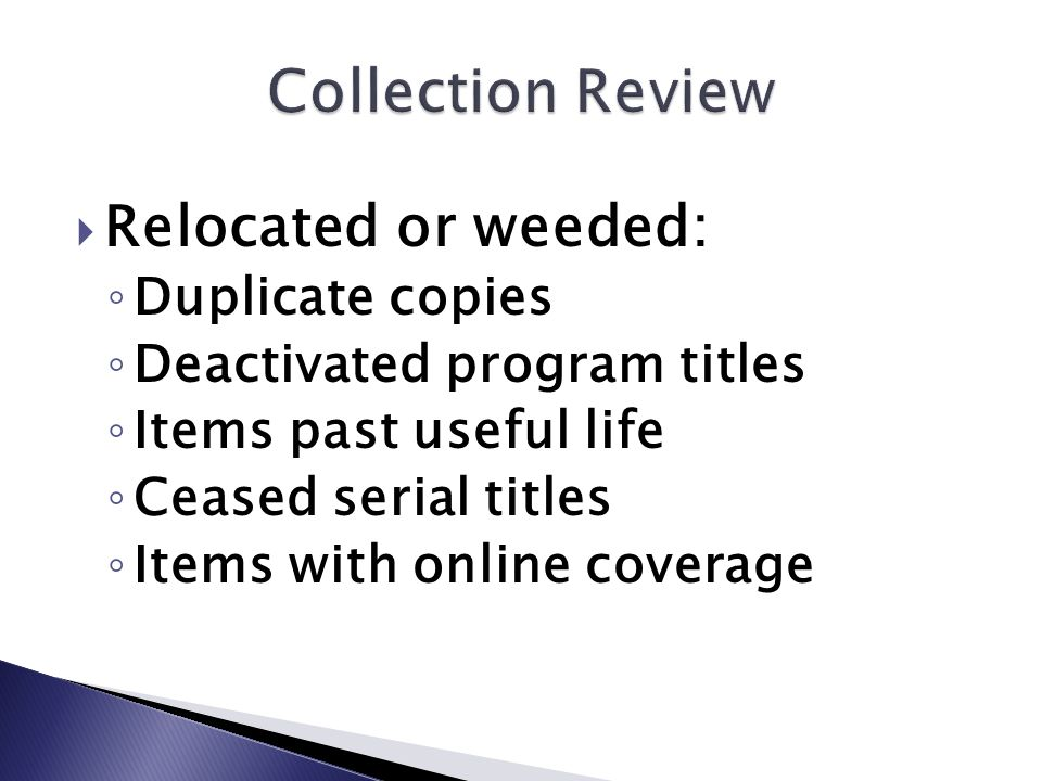  Relocated or weeded: ◦ Duplicate copies ◦ Deactivated program titles ◦ Items past useful life ◦ Ceased serial titles ◦ Items with online coverage
