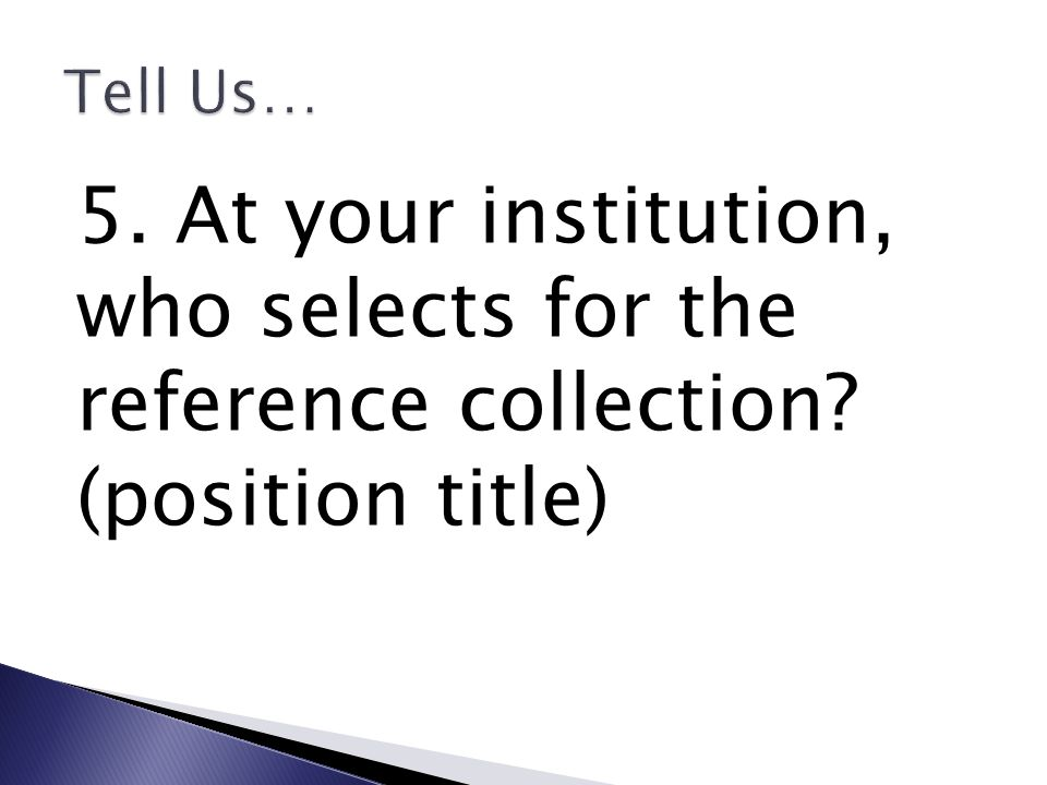 5. At your institution, who selects for the reference collection? (position title)