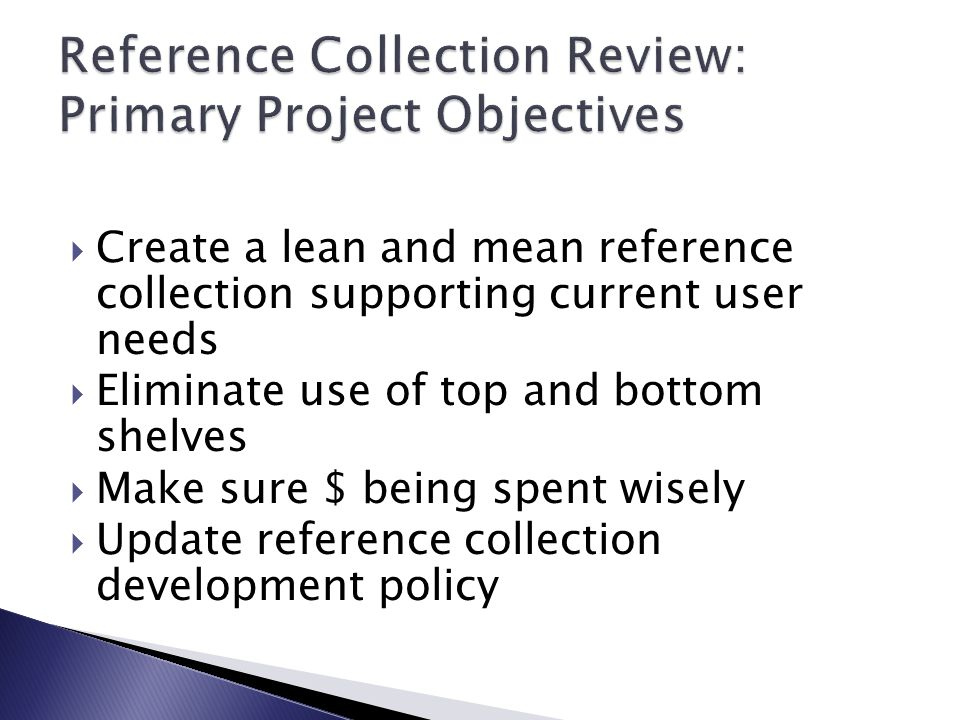  Create a lean and mean reference collection supporting current user needs  Eliminate use of top and bottom shelves  Make sure $ being spent wisely  Update reference collection development policy
