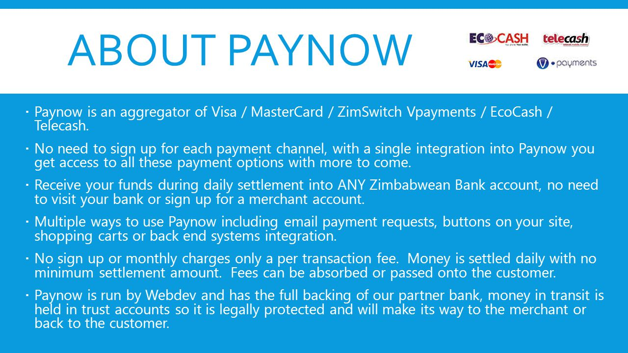 ABOUT PAYNOW  Paynow is an aggregator of Visa / MasterCard / ZimSwitch Vpayments / EcoCash / Telecash.