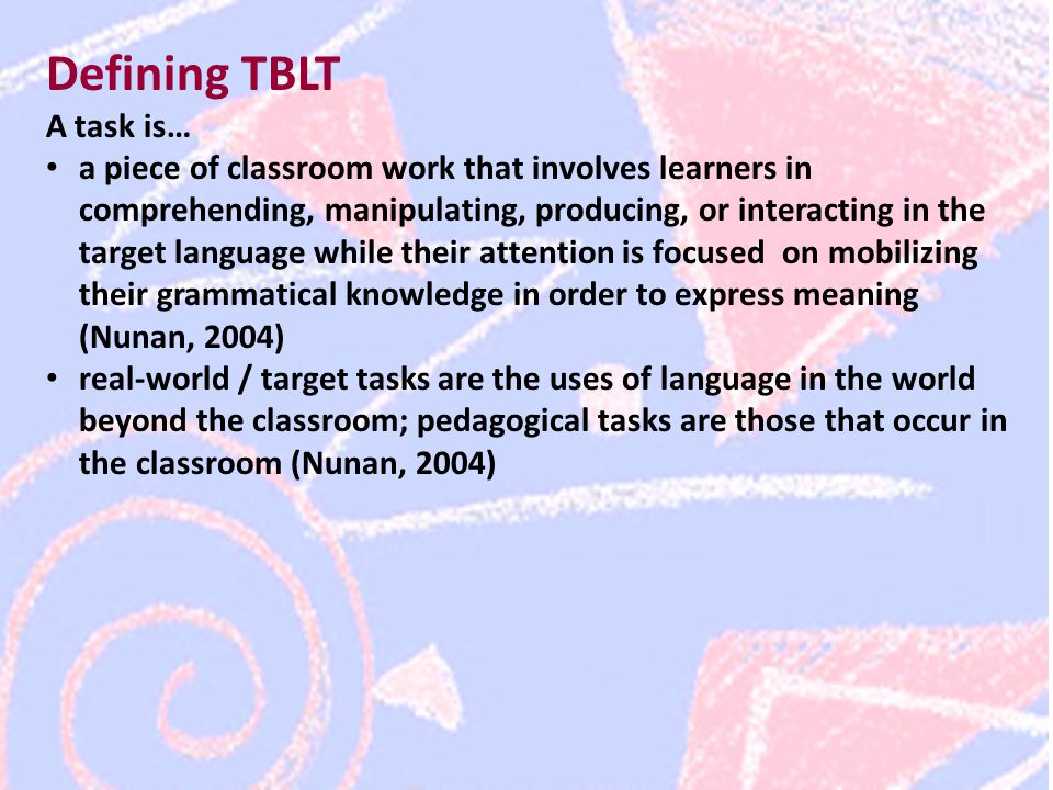 Defining TBLT A task is… a piece of classroom work that involves learners in comprehending, manipulating, producing, or interacting in the target language while their attention is focused on mobilizing their grammatical knowledge in order to express meaning (Nunan, 2004) real-world / target tasks are the uses of language in the world beyond the classroom; pedagogical tasks are those that occur in the classroom (Nunan, 2004)