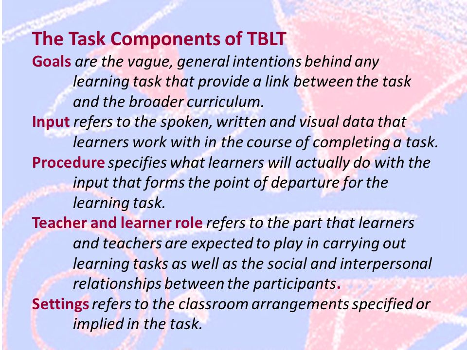 The Task Components of TBLT Goals are the vague, general intentions behind any learning task that provide a link between the task and the broader curriculum.
