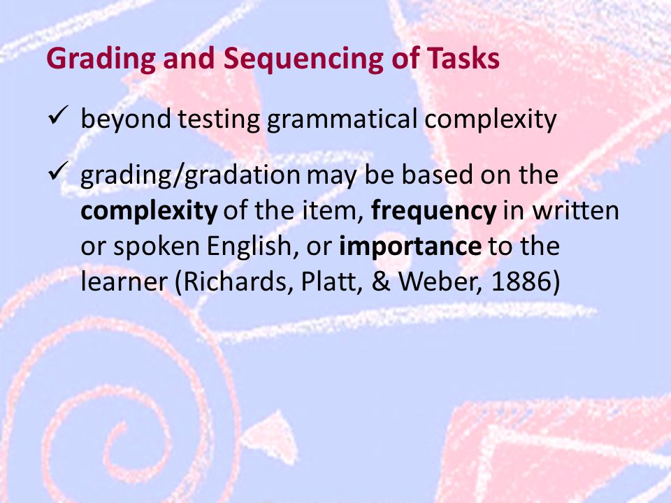 Grading and Sequencing of Tasks beyond testing grammatical complexity grading/gradation may be based on the complexity of the item, frequency in written or spoken English, or importance to the learner (Richards, Platt, & Weber, 1886)