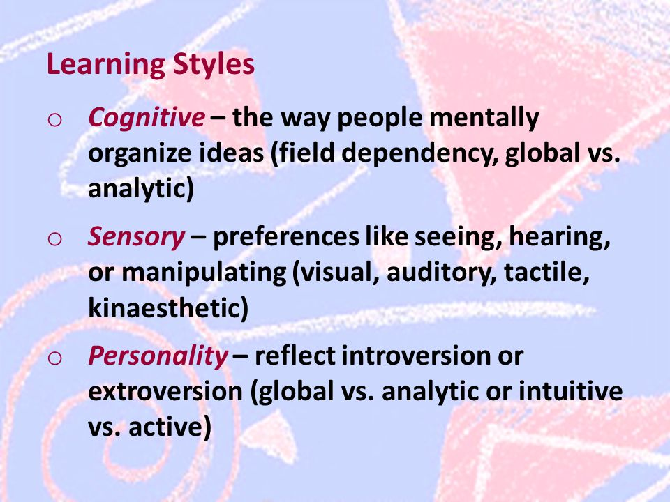 Learning Styles o Cognitive – the way people mentally organize ideas (field dependency, global vs.