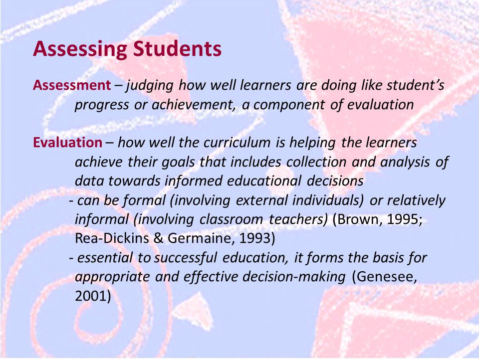 Assessing Students Assessment – judging how well learners are doing like student's progress or achievement, a component of evaluation Evaluation – how well the curriculum is helping the learners achieve their goals that includes collection and analysis of data towards informed educational decisions - can be formal (involving external individuals) or relatively informal (involving classroom teachers) (Brown, 1995; Rea-Dickins & Germaine, 1993) - essential to successful education, it forms the basis for appropriate and effective decision-making (Genesee, 2001)
