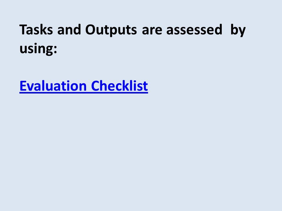Tasks and Outputs are assessed by using: Evaluation Checklist