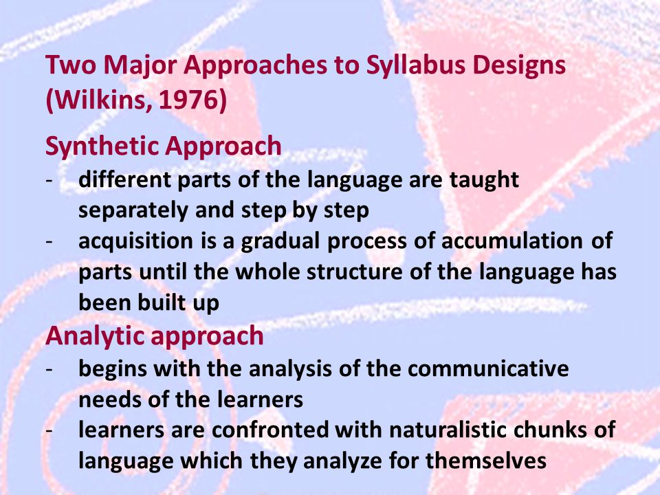 Two Major Approaches to Syllabus Designs (Wilkins, 1976) Synthetic Approach -different parts of the language are taught separately and step by step -acquisition is a gradual process of accumulation of parts until the whole structure of the language has been built up Analytic approach -begins with the analysis of the communicative needs of the learners -learners are confronted with naturalistic chunks of language which they analyze for themselves