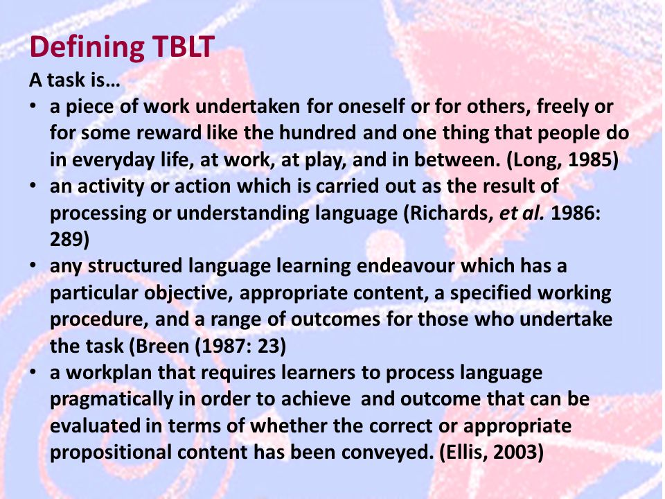 Defining TBLT A task is… a piece of work undertaken for oneself or for others, freely or for some reward like the hundred and one thing that people do in everyday life, at work, at play, and in between.