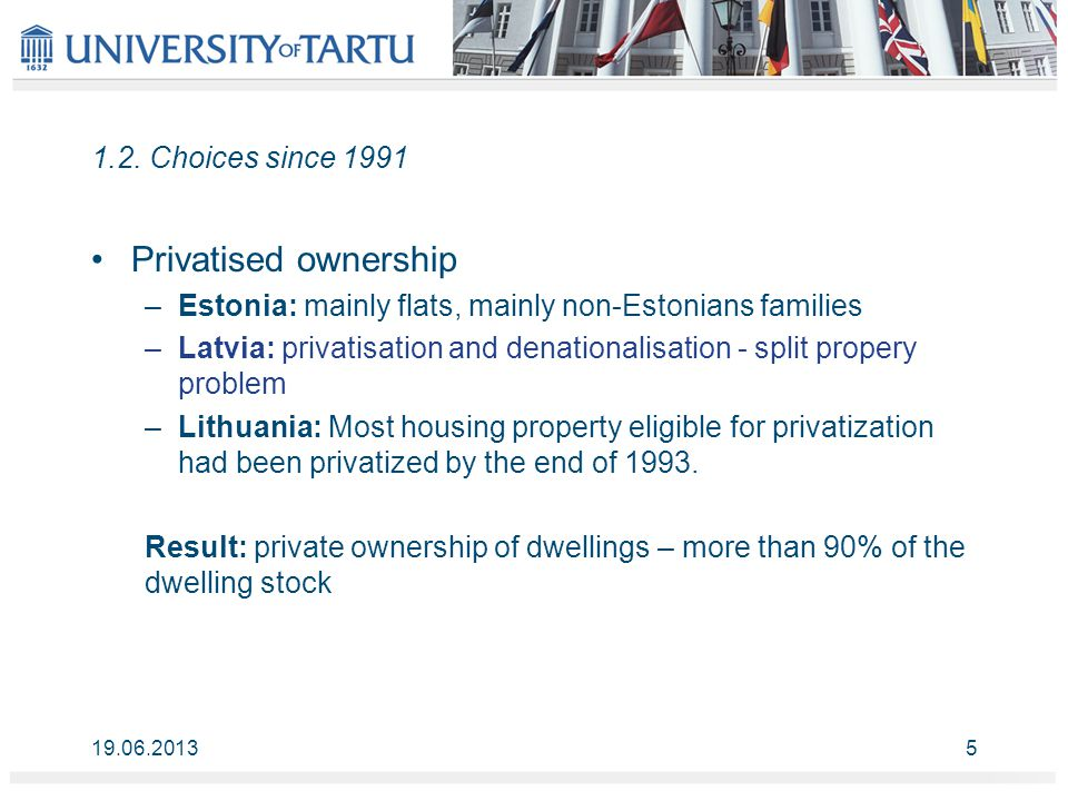 1.2. Choices since 1991 Privatised ownership –Estonia: mainly flats, mainly non-Estonians families –Latvia: privatisation and denationalisation - spli
