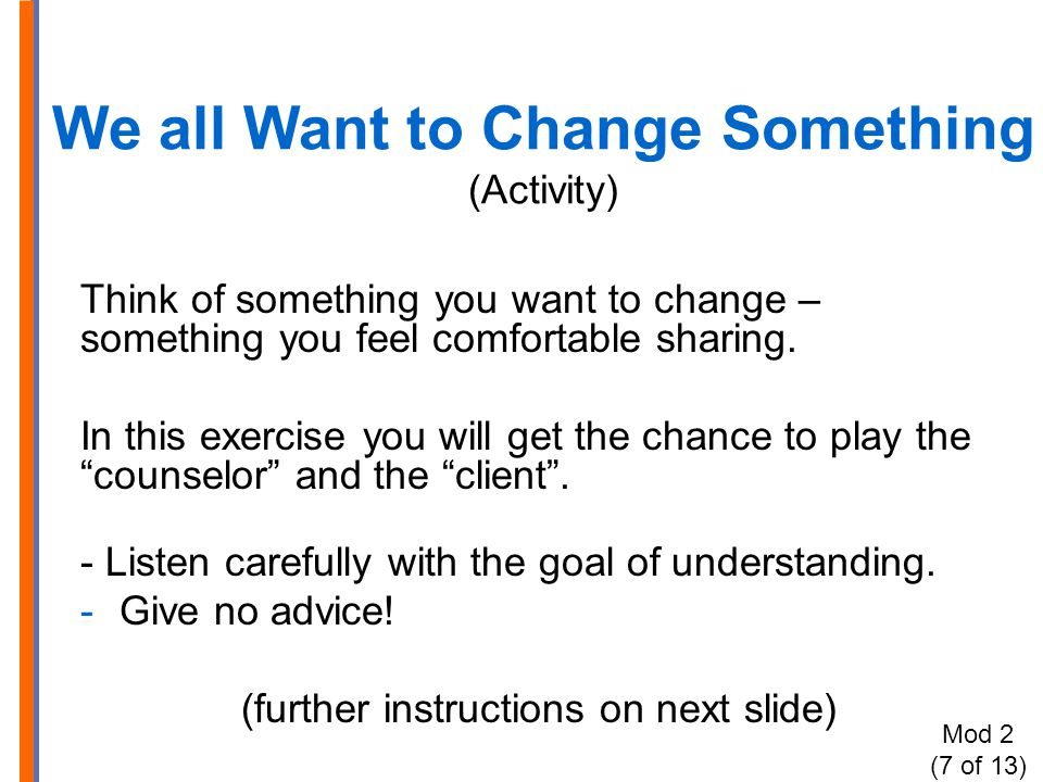 We all Want to Change Something (Activity) Think of something you want to change – something you feel comfortable sharing. In this exercise you will g