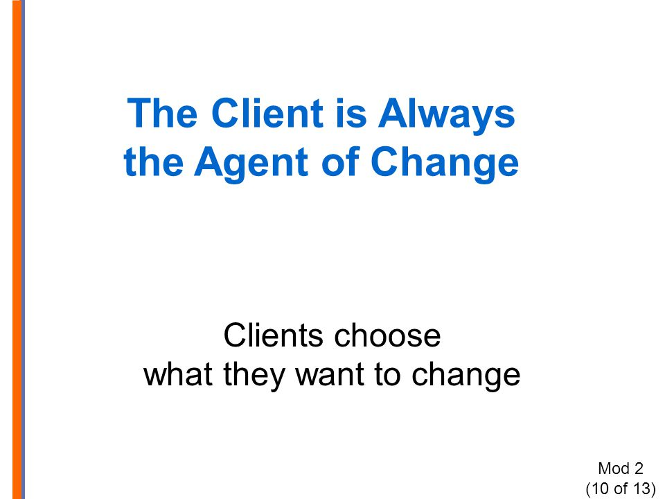 The Client is Always the Agent of Change Clients choose what they want to change Mod 2 (10 of 13)
