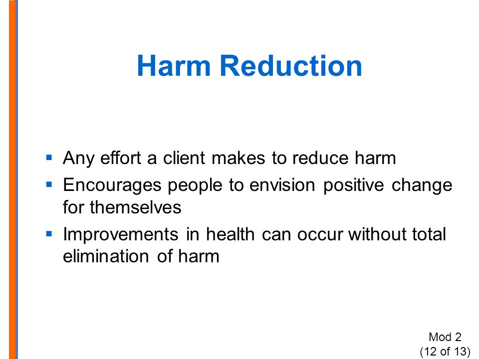 Harm Reduction  Any effort a client makes to reduce harm  Encourages people to envision positive change for themselves  Improvements in health can