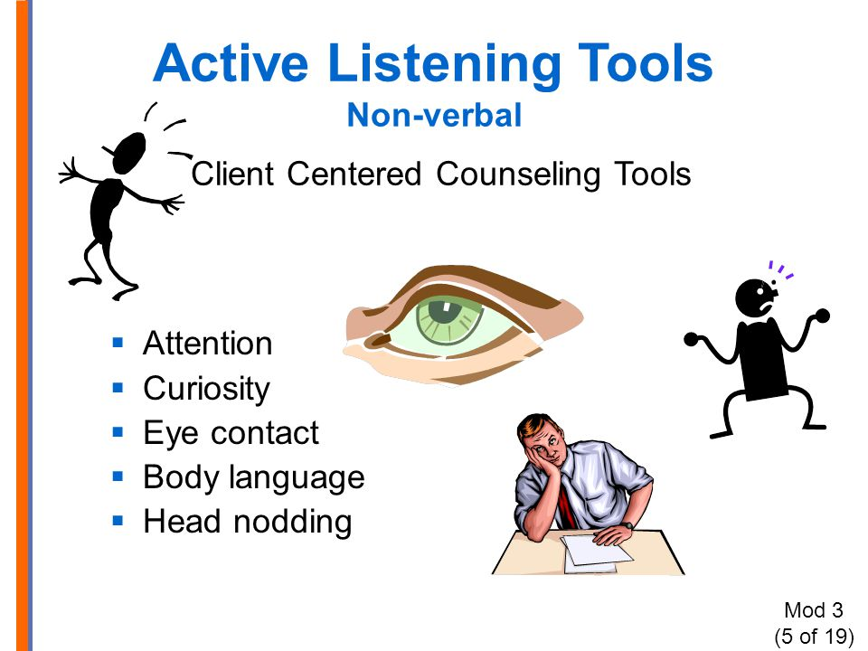 Active Listening Tools Non-verbal Client Centered Counseling Tools  Attention  Curiosity  Eye contact  Body language  Head nodding Mod 3 (5 of 19)