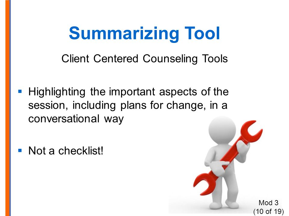 Summarizing Tool Client Centered Counseling Tools  Highlighting the important aspects of the session, including plans for change, in a conversational way  Not a checklist.