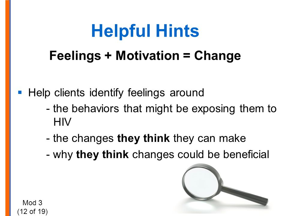 Helpful Hints Feelings + Motivation = Change  Help clients identify feelings around - the behaviors that might be exposing them to HIV - the changes
