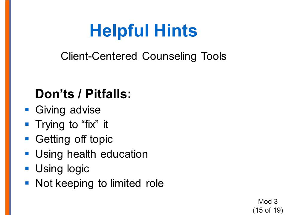 Helpful Hints Client-Centered Counseling Tools Don'ts / Pitfalls:  Giving advise  Trying to fix it  Getting off topic  Using health education  Using logic  Not keeping to limited role Mod 3 (15 of 19)