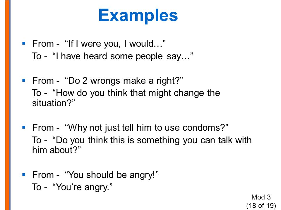 Examples  From - If I were you, I would… To - I have heard some people say…  From - Do 2 wrongs make a right To - How do you think that might change the situation  From - Why not just tell him to use condoms To - Do you think this is something you can talk with him about  From - You should be angry! To - You're angry. Mod 3 (18 of 19)