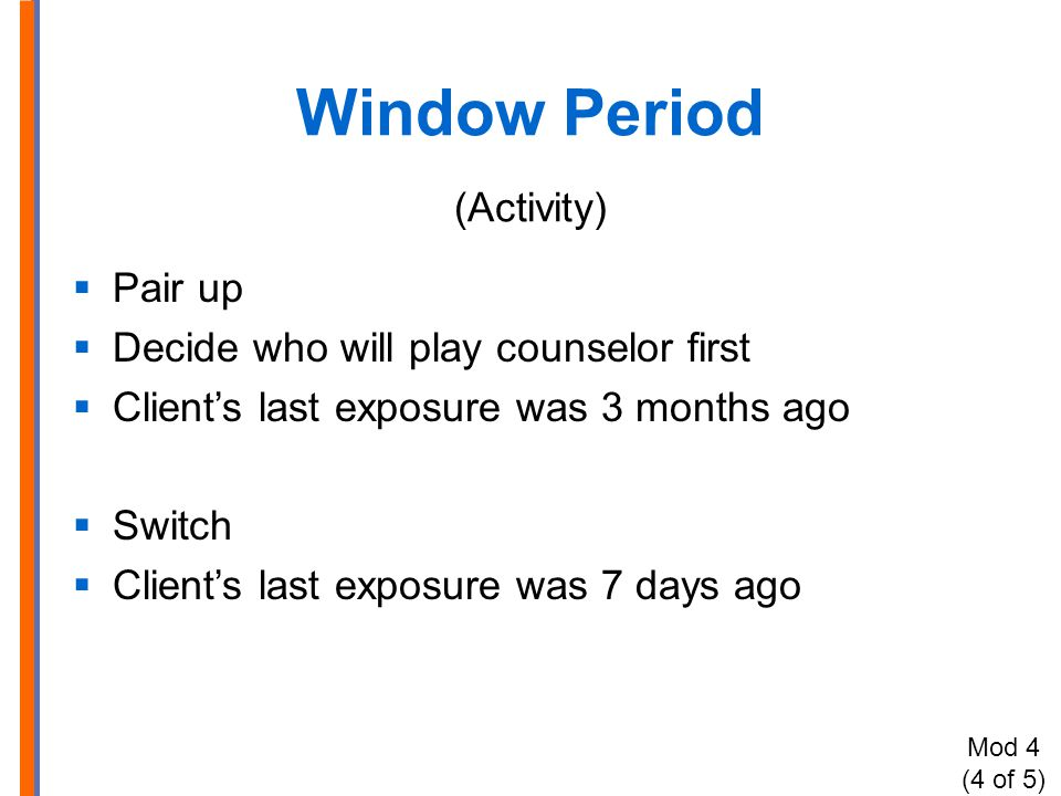 Window Period (Activity)  Pair up  Decide who will play counselor first  Client's last exposure was 3 months ago  Switch  Client's last exposure was 7 days ago Mod 4 (4 of 5)