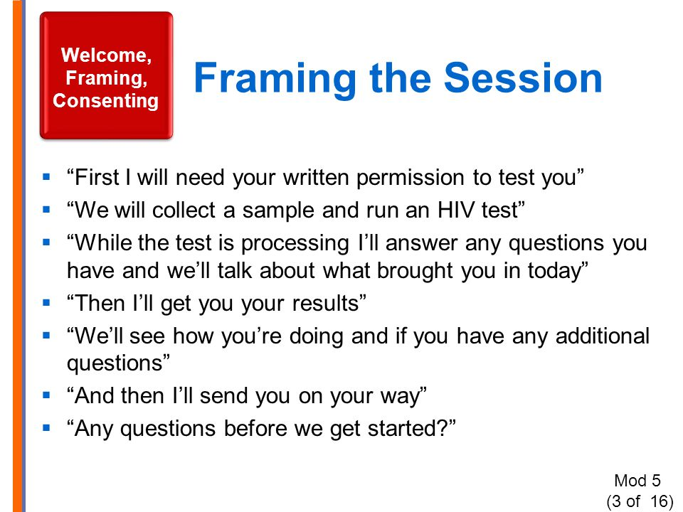 "Framing the Session  ""First I will need your written permission to test you""  ""We will collect a sample and run an HIV test""  ""While the test is pr"