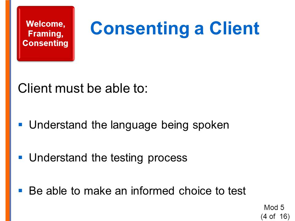 Consenting a Client Client must be able to:  Understand the language being spoken  Understand the testing process  Be able to make an informed choice to test Welcome, Framing, Consenting Mod 5 (4 of 16)