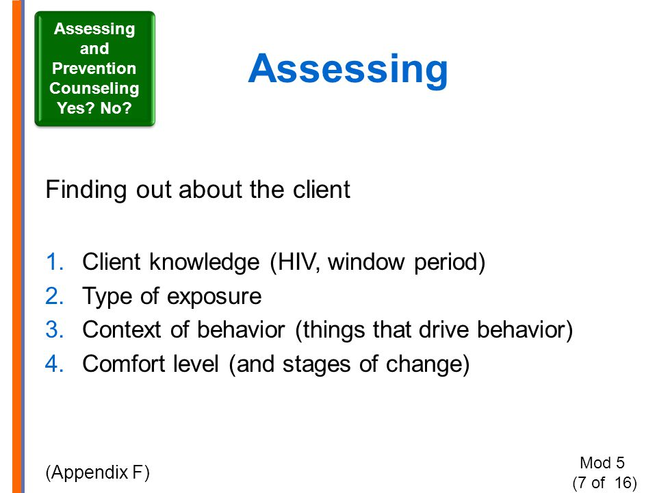 Assessing Finding out about the client 1.Client knowledge (HIV, window period) 2.Type of exposure 3.Context of behavior (things that drive behavior) 4.Comfort level (and stages of change) (Appendix F) Assessing and Prevention Counseling Yes.