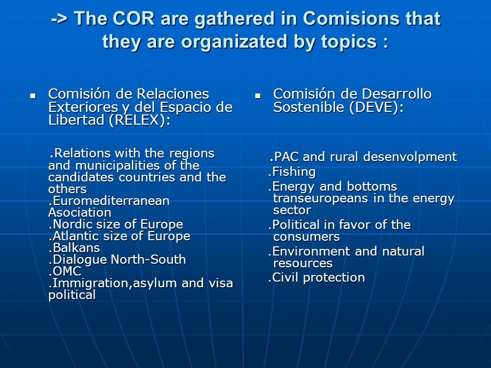 -> The COR are gathered in Comisions that they are organizated by topics : Comisión Comisión de Relaciones Exteriores y del Espacio de Libertad (RELEX
