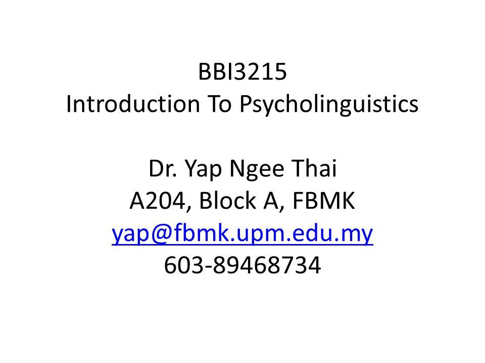 BBI3215 Introduction To Psycholinguistics Dr. Yap Ngee Thai A204, Block A, FBMK yap@fbmk.upm.edu.my 603-89468734 yap@fbmk.upm.edu.my