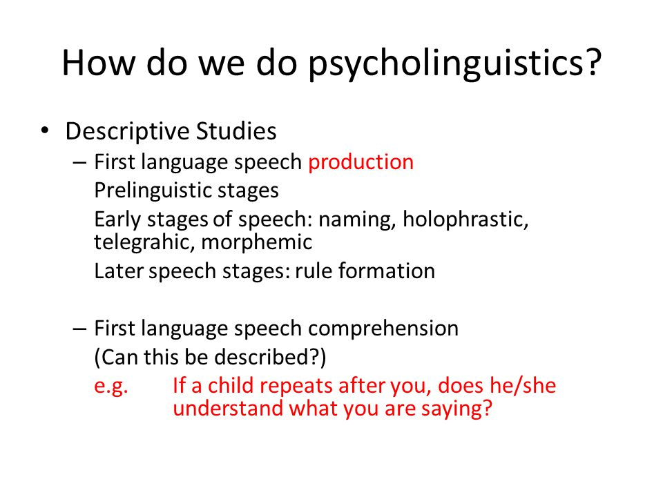 How do we do psycholinguistics? Descriptive Studies – First language speech production Prelinguistic stages Early stages of speech: naming, holophrast