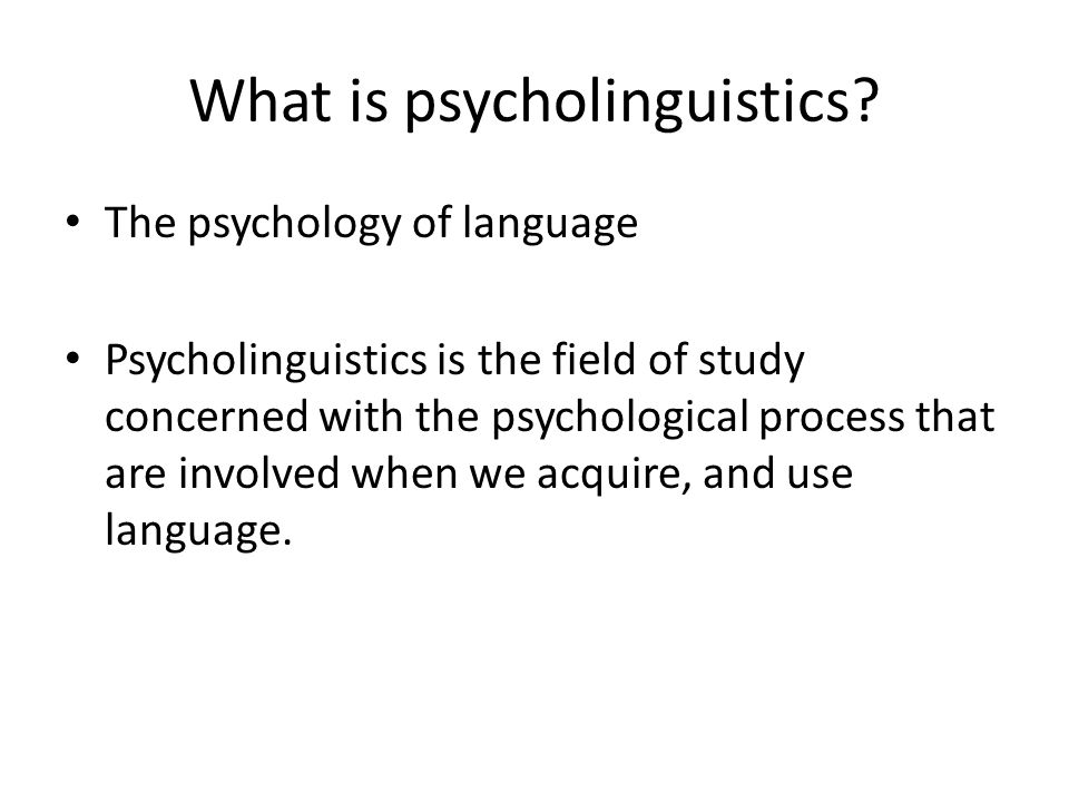What is psycholinguistics? The psychology of language Psycholinguistics is the field of study concerned with the psychological process that are involv