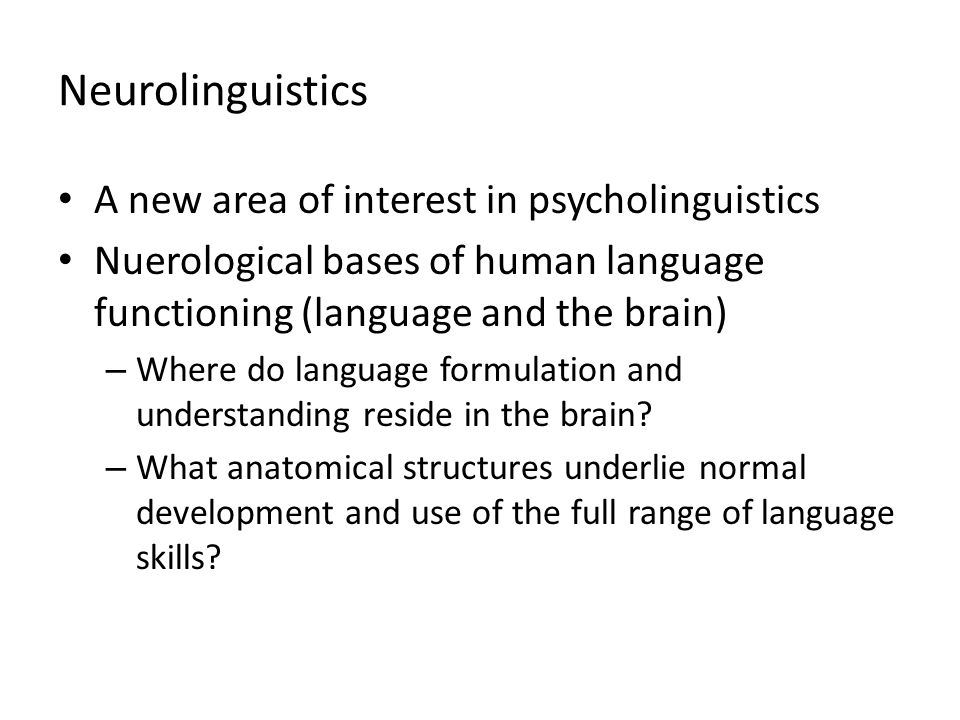 Neurolinguistics A new area of interest in psycholinguistics Nuerological bases of human language functioning (language and the brain) – Where do lang