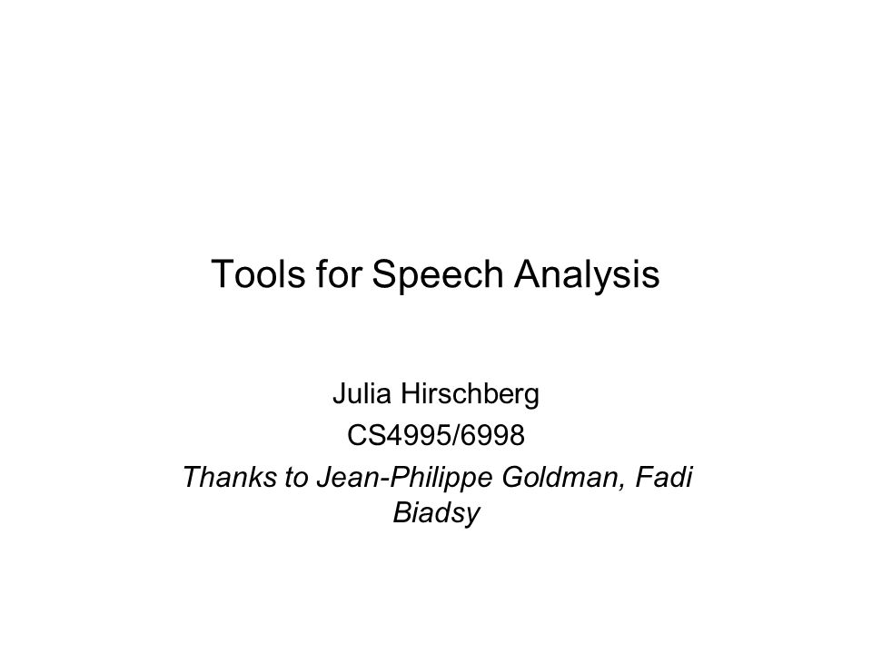 Tools for Speech Analysis Julia Hirschberg CS4995/6998 Thanks to Jean-Philippe Goldman, Fadi Biadsy