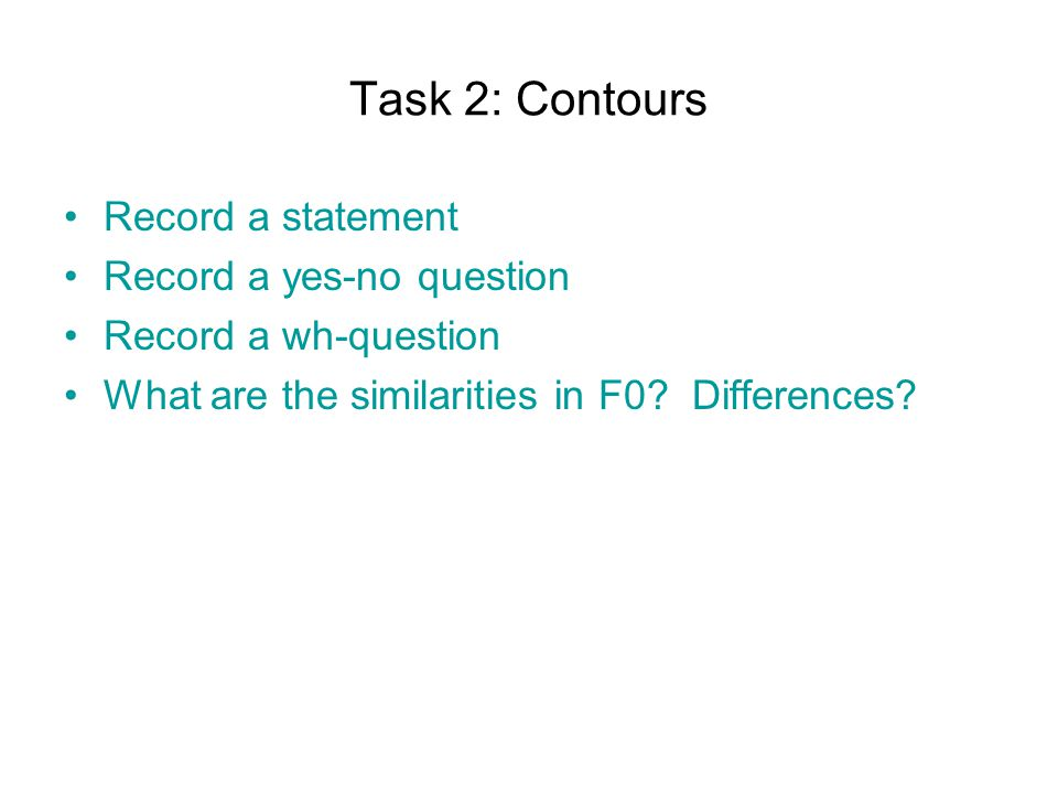 Task 2: Contours Record a statement Record a yes-no question Record a wh-question What are the similarities in F0.