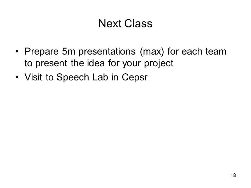 18 Next Class Prepare 5m presentations (max) for each team to present the idea for your project Visit to Speech Lab in Cepsr