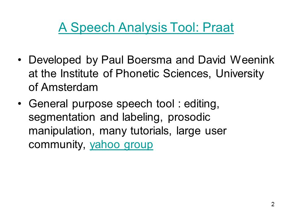2 A Speech Analysis Tool: Praat Developed by Paul Boersma and David Weenink at the Institute of Phonetic Sciences, University of Amsterdam General purpose speech tool : editing, segmentation and labeling, prosodic manipulation, many tutorials, large user community, yahoo groupyahoo group